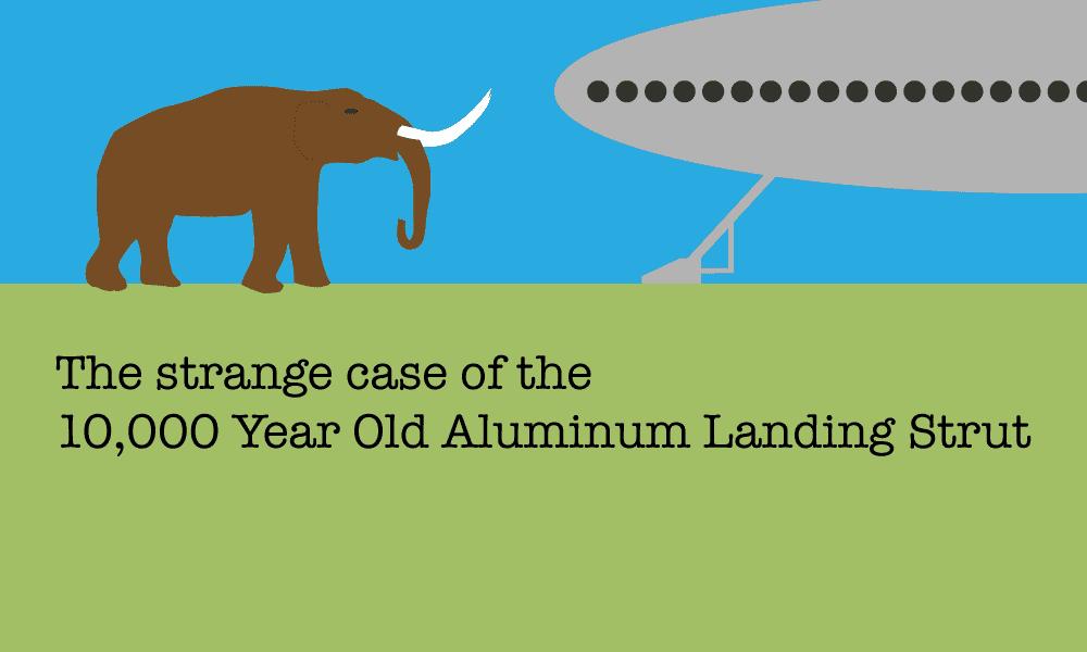 The strange case of the 10,000 Year Old Aluminum Landing Strut