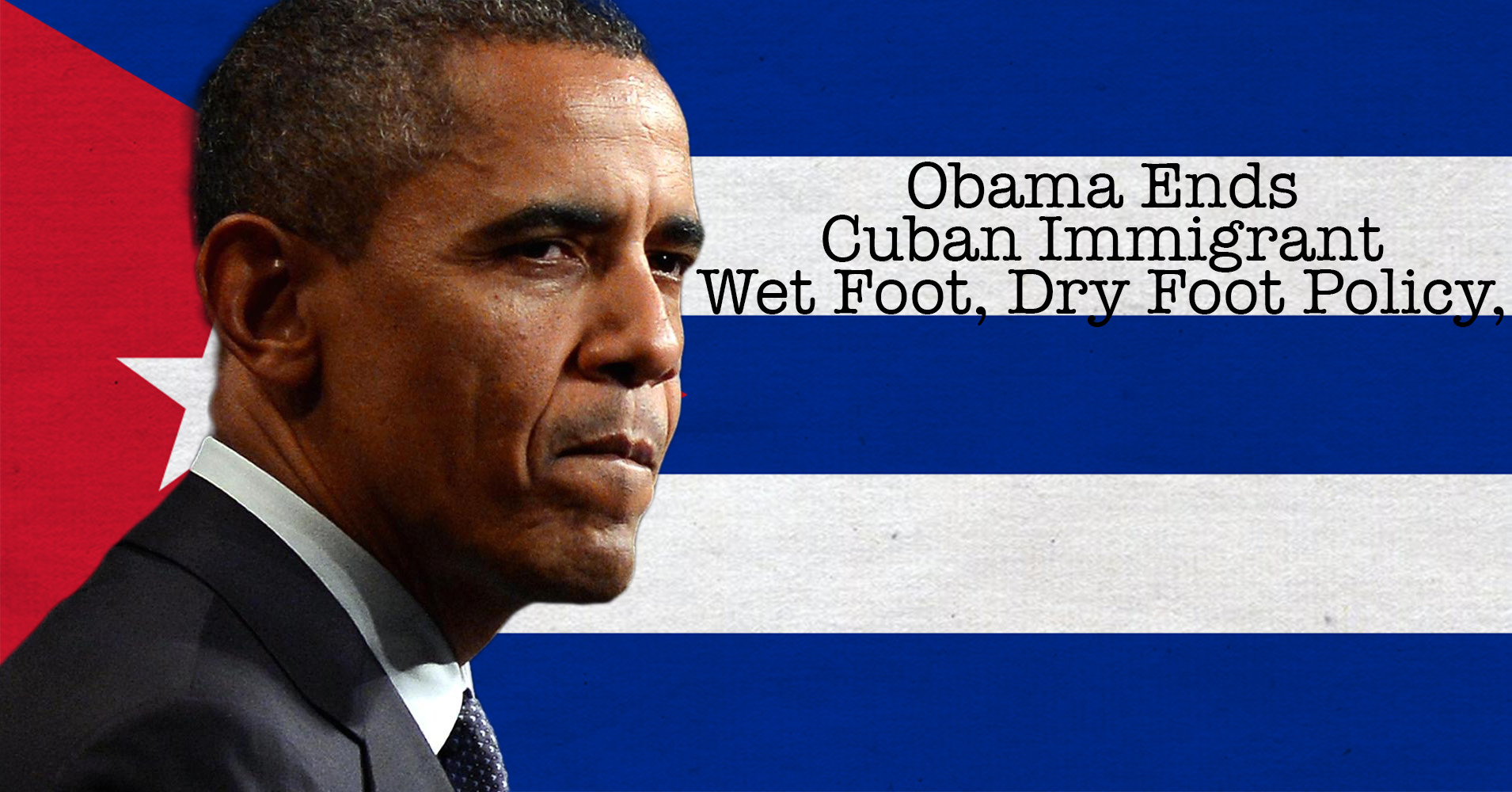 Obama Ends Cuban Immigrant Wet Foot, Dry Foot Policy, But Why?